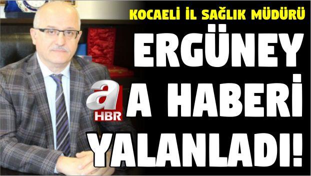 Kocaeli İl Sağlık Müdürü Ergüney, A Haberi Yalanladı!